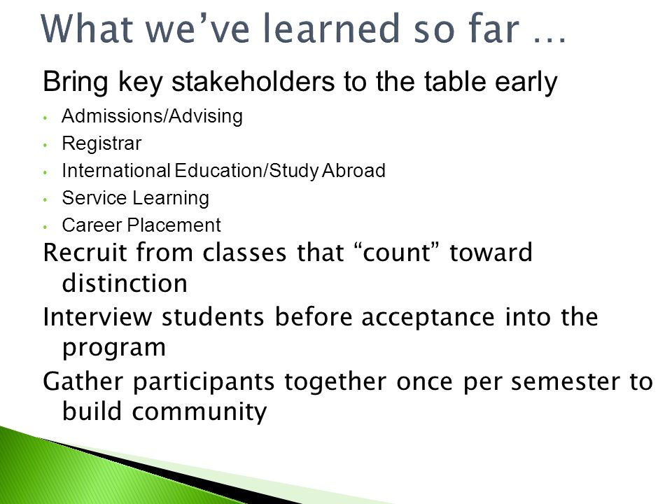 What weve learned so far … Bring key stakeholders to the table early Admissions/Advising Registrar International Education/Study Abroad Service Learning Career Placement Recruit from classes that count toward distinction Interview students before acceptance into the program Gather participants together once per semester to build community