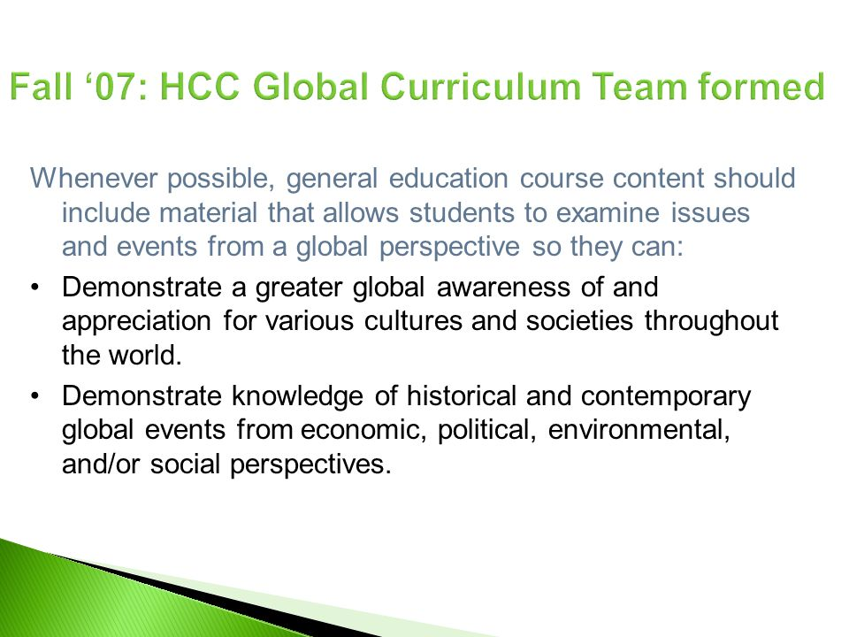 Fall 07: HCC Global Curriculum Team formed Whenever possible, general education course content should include material that allows students to examine issues and events from a global perspective so they can: Demonstrate a greater global awareness of and appreciation for various cultures and societies throughout the world.
