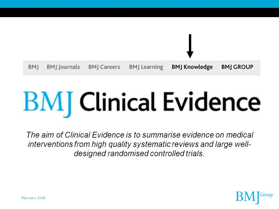 February 2008 The aim of Clinical Evidence is to summarise evidence on medical interventions from high quality systematic reviews and large well- designed randomised controlled trials.