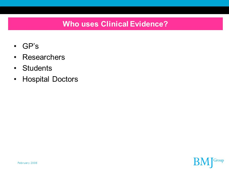 February 2008 Who uses Clinical Evidence GPs Researchers Students Hospital Doctors