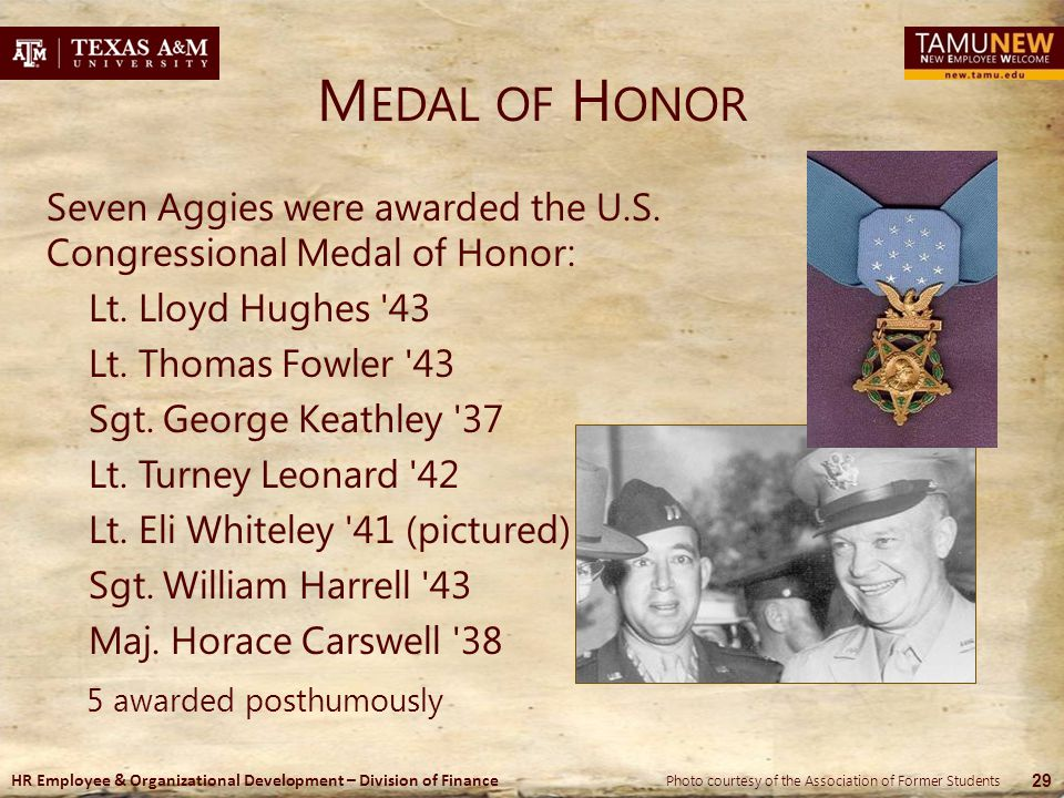 HR Employee & Organizational Development – Division of Finance M EDAL OF H ONOR Seven Aggies were awarded the U.S. Congressional Medal of Honor: Lt. L