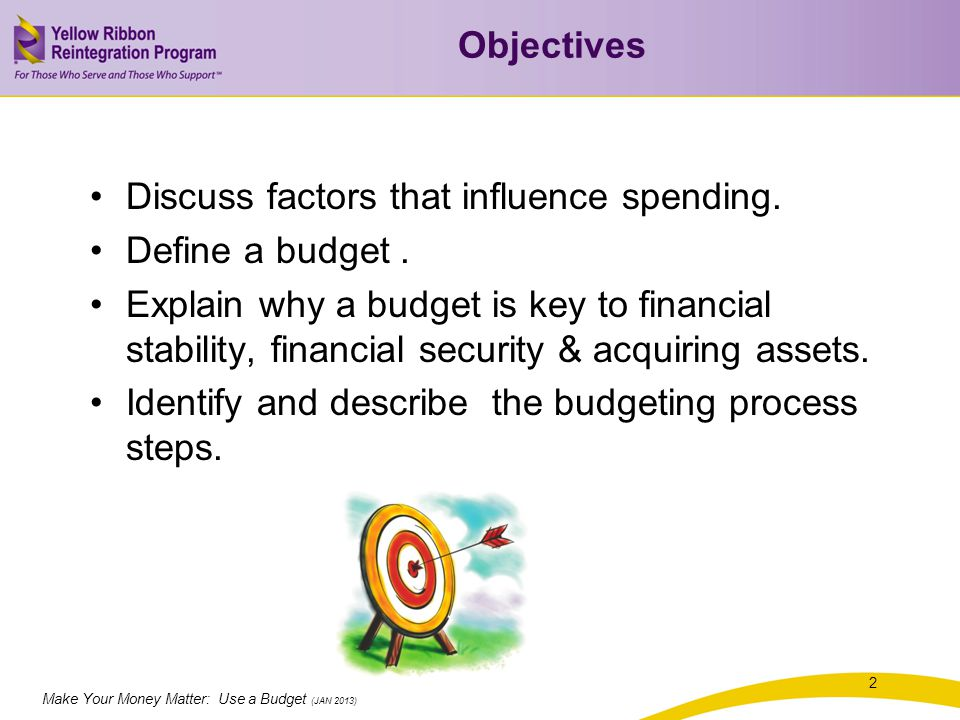 Make Your Money Matter: Use a Budget (JAN 2013) Factors Impacting Spending Needs - essential for daily living Wants - nice, but not necessary Values - beliefs, what is worthwhile, desirable, or important to you Goals - what we want to achieve 3