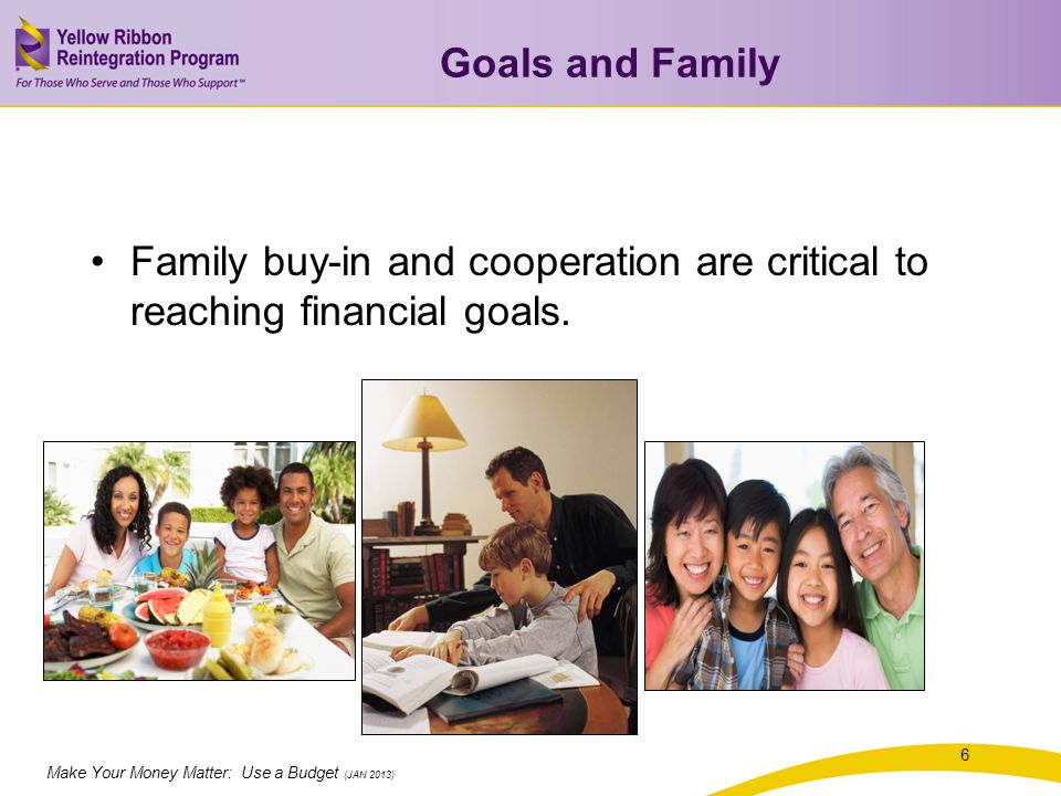 Make Your Money Matter: Use a Budget (JAN 2013) Goals and Family Family buy-in and cooperation are critical to reaching financial goals.