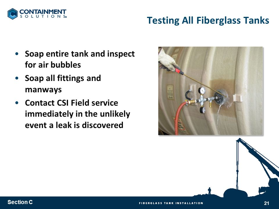 Testing All Fiberglass Tanks Soap entire tank and inspect for air bubbles Soap all fittings and manways Contact CSI Field service immediately in the unlikely event a leak is discovered Section C 21