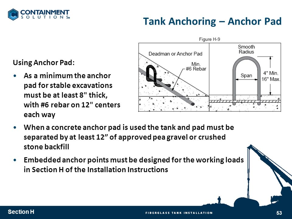 Tank Anchoring – Anchor Pad Using Anchor Pad: As a minimum the anchor pad for stable excavations must be at least 8 thick, with #6 rebar on 12 centers each way When a concrete anchor pad is used the tank and pad must be separated by at least 12 of approved pea gravel or crushed stone backfill Embedded anchor points must be designed for the working loads in Section H of the Installation Instructions Section H 53