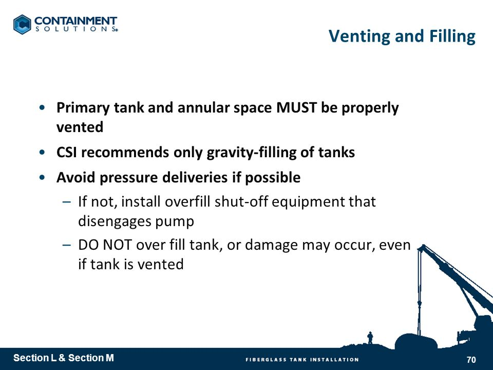 Venting and Filling Primary tank and annular space MUST be properly vented CSI recommends only gravity-filling of tanks Avoid pressure deliveries if possible –If not, install overfill shut-off equipment that disengages pump –DO NOT over fill tank, or damage may occur, even if tank is vented Section L & Section M 70