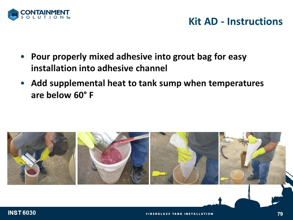 Kit AD - Instructions Pour properly mixed adhesive into grout bag for easy installation into adhesive channel Add supplemental heat to tank sump when temperatures are below 60° F INST 6030 79