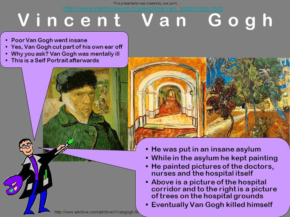 http://www.artchive.com/artchive/V/vangogh.html Vincent Van Gogh http://www.metmuseum.org/explore/van_gogh/intro.html He was put in an insane asylum W