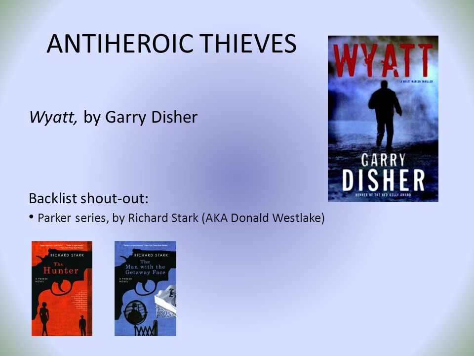 ANTIHEROIC THIEVES Wyatt, by Garry Disher Backlist shout-out: Parker series, by Richard Stark (AKA Donald Westlake)
