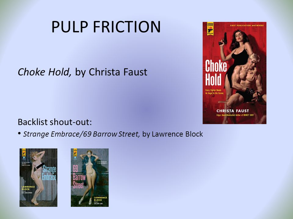 PULP FRICTION Choke Hold, by Christa Faust Backlist shout-out: Strange Embrace/69 Barrow Street, by Lawrence Block