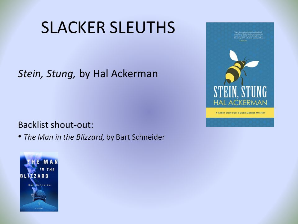 SLACKER SLEUTHS Stein, Stung, by Hal Ackerman Backlist shout-out: The Man in the Blizzard, by Bart Schneider