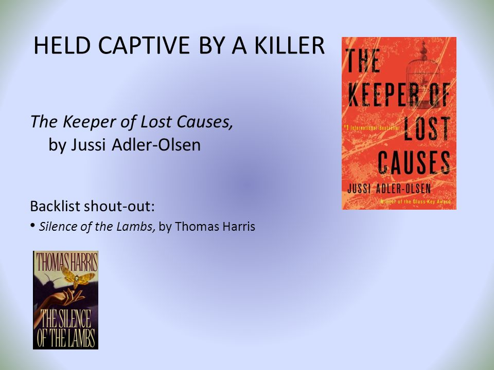 HELD CAPTIVE BY A KILLER The Keeper of Lost Causes, by Jussi Adler-Olsen Backlist shout-out: Silence of the Lambs, by Thomas Harris