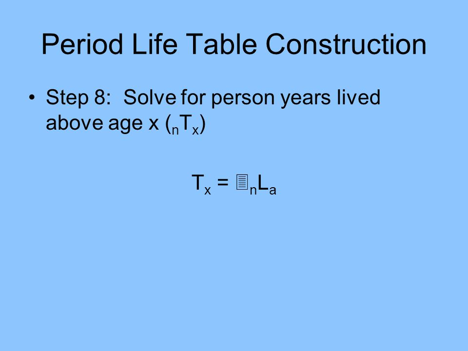 Period Life Table Construction Step 8: Solve for person years lived above age x ( n T x ) T x = n L a