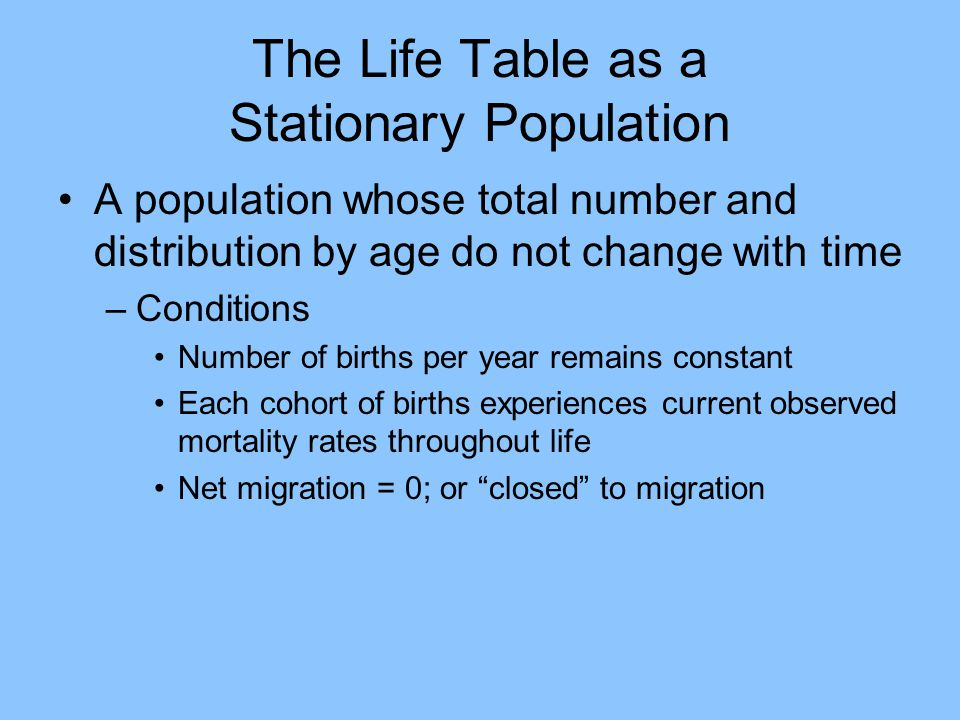 The Life Table as a Stationary Population A population whose total number and distribution by age do not change with time –Conditions Number of births per year remains constant Each cohort of births experiences current observed mortality rates throughout life Net migration = 0; or closed to migration
