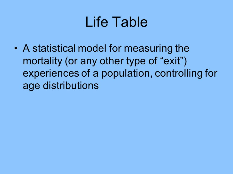 Life Table A statistical model for measuring the mortality (or any other type of exit) experiences of a population, controlling for age distributions