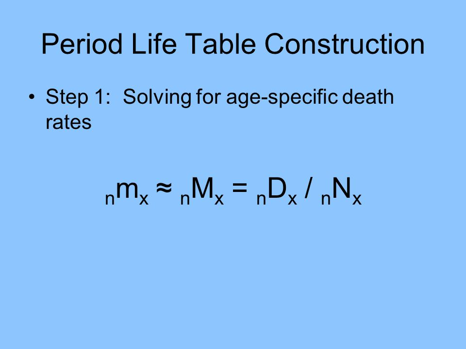 Period Life Table Construction Step 2: Decide on method for estimating n a x (average person-years lived in the interval by those dying in the interval) Direct observation Graduation of the n m x function Borrowing values Rules of thumb