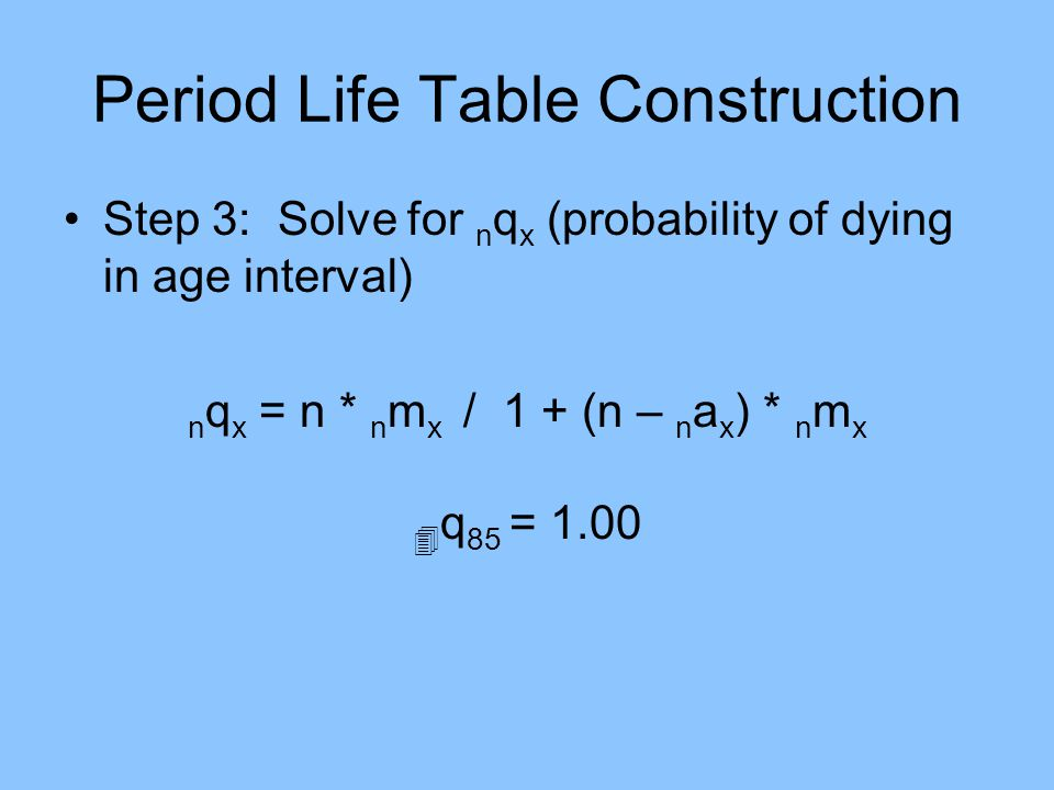 Period Life Table Construction Step 3: Solve for n q x (probability of dying in age interval) n q x = n * n m x / 1 + (n – n a x ) * n m x q 85 = 1.00