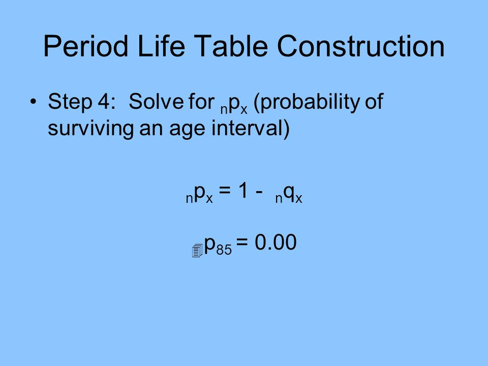 Period Life Table Construction Step 4: Solve for n p x (probability of surviving an age interval) n p x = 1 - n q x p 85 = 0.00
