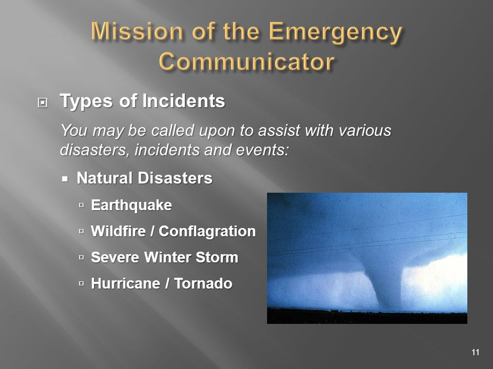 Types of Incidents Types of Incidents You may be called upon to assist with various disasters, incidents and events: Natural Disasters Natural Disasters Earthquake Earthquake Wildfire / Conflagration Wildfire / Conflagration Severe Winter Storm Severe Winter Storm Hurricane / Tornado Hurricane / Tornado 11