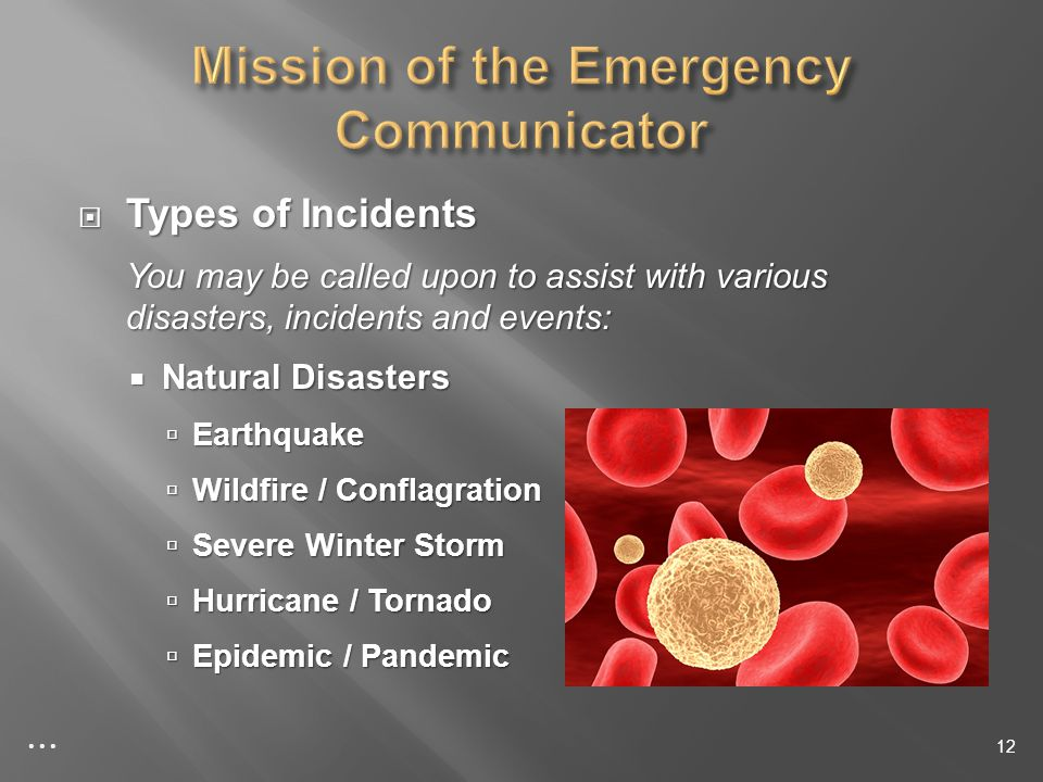 Types of Incidents Types of Incidents You may be called upon to assist with various disasters, incidents and events: Natural Disasters Natural Disasters Earthquake Earthquake Wildfire / Conflagration Wildfire / Conflagration Severe Winter Storm Severe Winter Storm Hurricane / Tornado Hurricane / Tornado Epidemic / Pandemic Epidemic / Pandemic 12