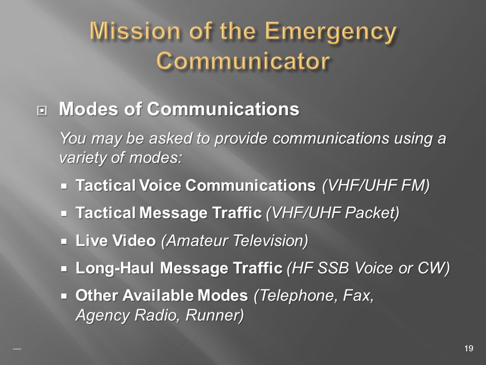 Modes of Communications Modes of Communications You may be asked to provide communications using a variety of modes: Tactical Voice Communications (VHF/UHF FM) Tactical Voice Communications (VHF/UHF FM) Tactical Message Traffic (VHF/UHF Packet) Tactical Message Traffic (VHF/UHF Packet) Live Video (Amateur Television) Live Video (Amateur Television) Long-Haul Message Traffic (HF SSB Voice or CW) Long-Haul Message Traffic (HF SSB Voice or CW) Other Available Modes (Telephone, Fax, Agency Radio, Runner) Other Available Modes (Telephone, Fax, Agency Radio, Runner) 19