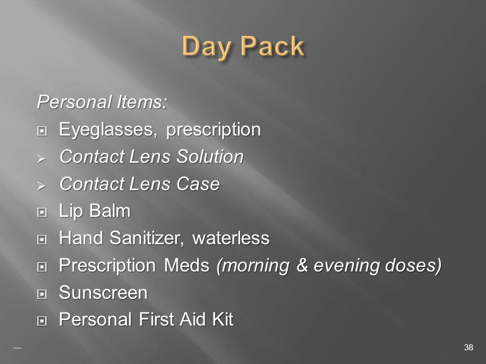 Personal Items: Eyeglasses, prescription Eyeglasses, prescription Contact Lens Solution Contact Lens Solution Contact Lens Case Contact Lens Case Lip Balm Lip Balm Hand Sanitizer, waterless Hand Sanitizer, waterless Prescription Meds (morning & evening doses) Prescription Meds (morning & evening doses) Sunscreen Sunscreen Personal First Aid Kit Personal First Aid Kit 38