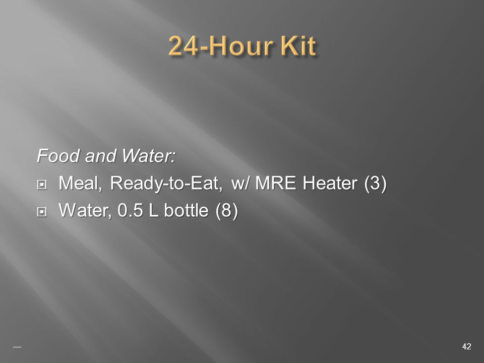 Food and Water: Meal, Ready-to-Eat, w/ MRE Heater (3) Meal, Ready-to-Eat, w/ MRE Heater (3) Water, 0.5 L bottle (8) Water, 0.5 L bottle (8) 42