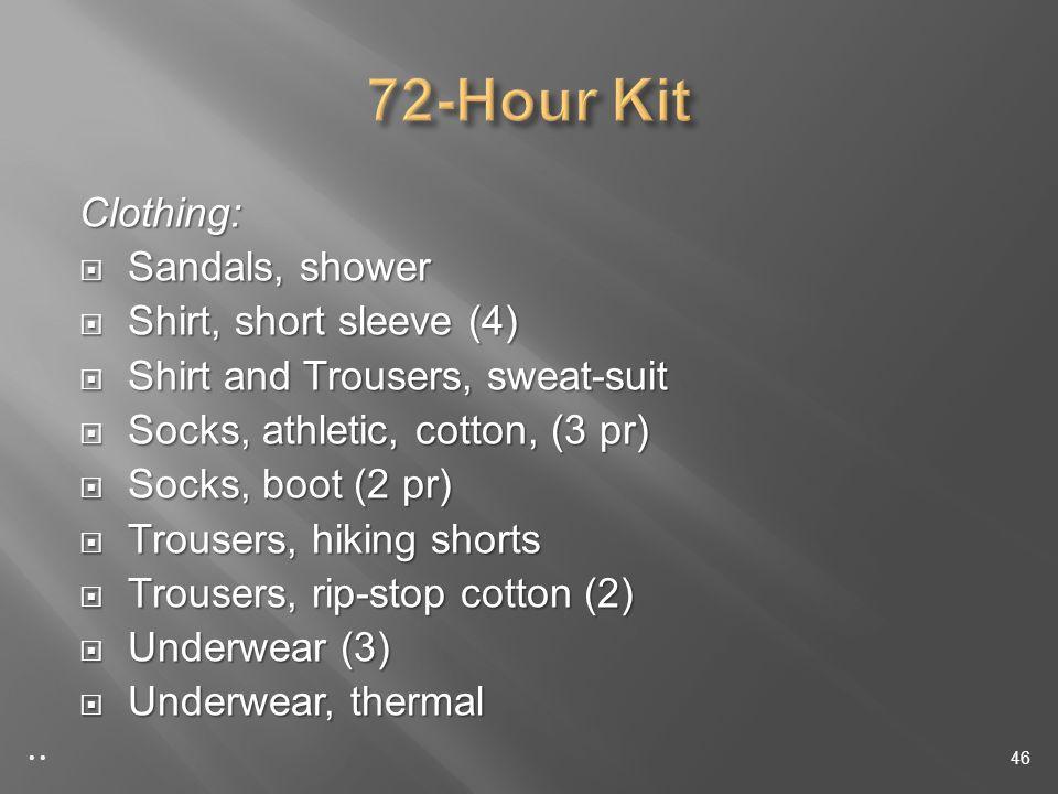 Clothing: Sandals, shower Sandals, shower Shirt, short sleeve (4) Shirt, short sleeve (4) Shirt and Trousers, sweat-suit Shirt and Trousers, sweat-suit Socks, athletic, cotton, (3 pr) Socks, athletic, cotton, (3 pr) Socks, boot (2 pr) Socks, boot (2 pr) Trousers, hiking shorts Trousers, hiking shorts Trousers, rip-stop cotton (2) Trousers, rip-stop cotton (2) Underwear (3) Underwear (3) Underwear, thermal Underwear, thermal 46