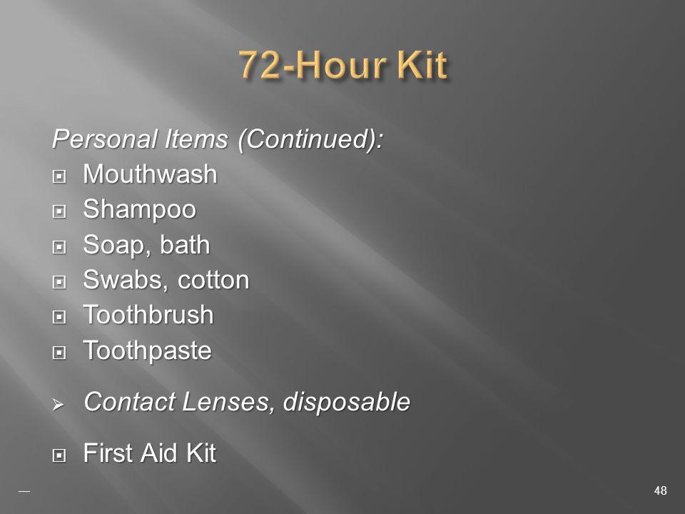 Personal Items (Continued): Mouthwash Mouthwash Shampoo Shampoo Soap, bath Soap, bath Swabs, cotton Swabs, cotton Toothbrush Toothbrush Toothpaste Toothpaste Contact Lenses, disposable Contact Lenses, disposable First Aid Kit First Aid Kit 48
