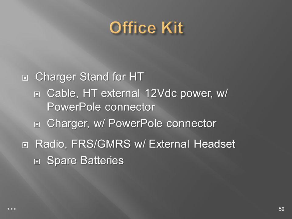 Charger Stand for HT Charger Stand for HT Cable, HT external 12Vdc power, w/ PowerPole connector Cable, HT external 12Vdc power, w/ PowerPole connector Charger, w/ PowerPole connector Charger, w/ PowerPole connector Radio, FRS/GMRS w/ External Headset Radio, FRS/GMRS w/ External Headset Spare Batteries Spare Batteries 50