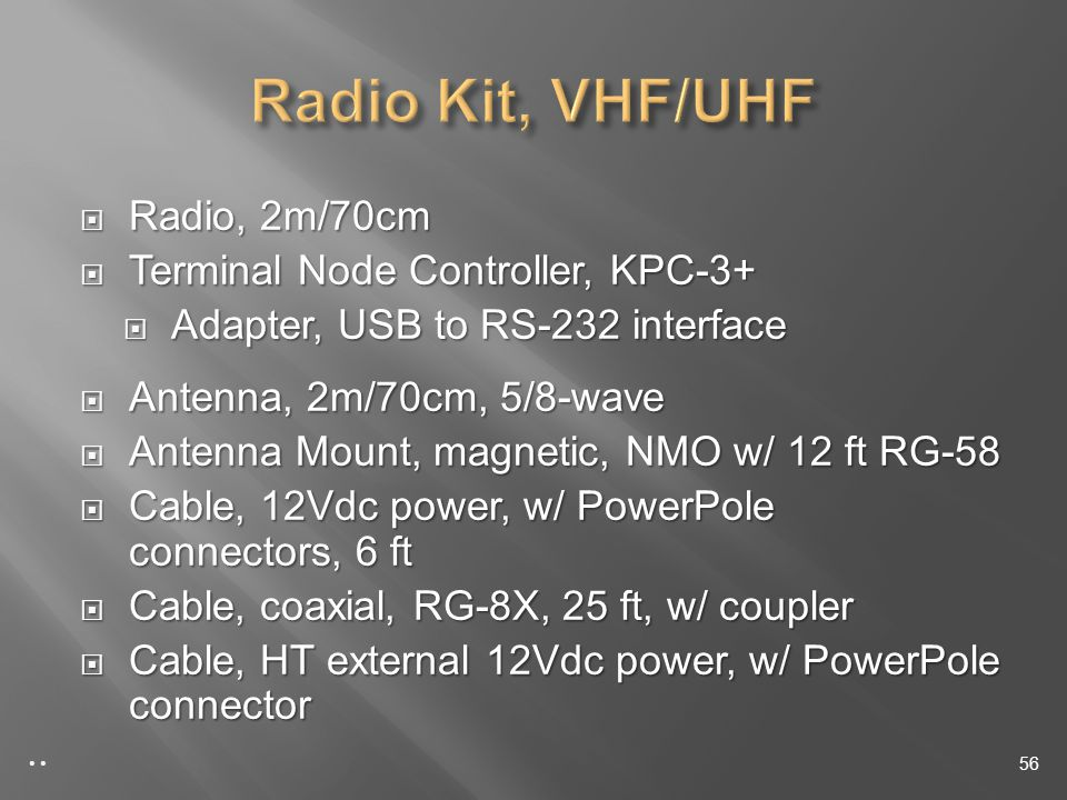 Radio, 2m/70cm Radio, 2m/70cm Terminal Node Controller, KPC-3+ Terminal Node Controller, KPC-3+ Adapter, USB to RS-232 interface Adapter, USB to RS-232 interface Antenna, 2m/70cm, 5/8-wave Antenna, 2m/70cm, 5/8-wave Antenna Mount, magnetic, NMO w/ 12 ft RG-58 Antenna Mount, magnetic, NMO w/ 12 ft RG-58 Cable, 12Vdc power, w/ PowerPole connectors, 6 ft Cable, 12Vdc power, w/ PowerPole connectors, 6 ft Cable, coaxial, RG-8X, 25 ft, w/ coupler Cable, coaxial, RG-8X, 25 ft, w/ coupler Cable, HT external 12Vdc power, w/ PowerPole connector Cable, HT external 12Vdc power, w/ PowerPole connector 56
