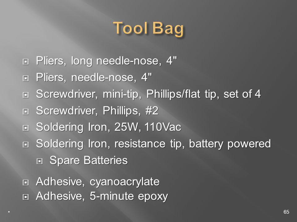 Pliers, long needle-nose, 4 Pliers, long needle-nose, 4 Pliers, needle-nose, 4 Pliers, needle-nose, 4 Screwdriver, mini-tip, Phillips/flat tip, set of 4 Screwdriver, mini-tip, Phillips/flat tip, set of 4 Screwdriver, Phillips, #2 Screwdriver, Phillips, #2 Soldering Iron, 25W, 110Vac Soldering Iron, 25W, 110Vac Soldering Iron, resistance tip, battery powered Soldering Iron, resistance tip, battery powered Spare Batteries Spare Batteries Adhesive, cyanoacrylate Adhesive, cyanoacrylate Adhesive, 5-minute epoxy Adhesive, 5-minute epoxy 65