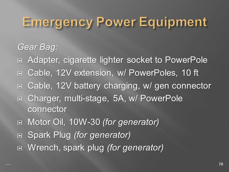 Gear Bag: Adapter, cigarette lighter socket to PowerPole Adapter, cigarette lighter socket to PowerPole Cable, 12V extension, w/ PowerPoles, 10 ft Cable, 12V extension, w/ PowerPoles, 10 ft Cable, 12V battery charging, w/ gen connector Cable, 12V battery charging, w/ gen connector Charger, multi-stage, 5A, w/ PowerPole connector Charger, multi-stage, 5A, w/ PowerPole connector Motor Oil, 10W-30 (for generator) Motor Oil, 10W-30 (for generator) Spark Plug (for generator) Spark Plug (for generator) Wrench, spark plug (for generator) Wrench, spark plug (for generator) 79