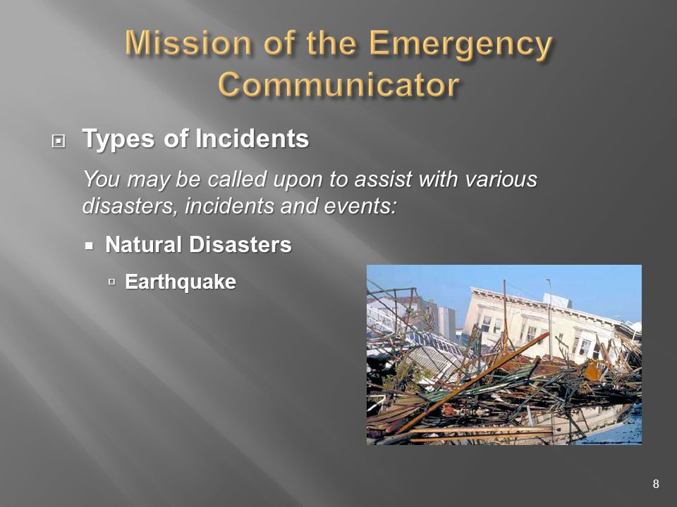 Types of Incidents Types of Incidents You may be called upon to assist with various disasters, incidents and events: Natural Disasters Natural Disasters Earthquake Earthquake 8