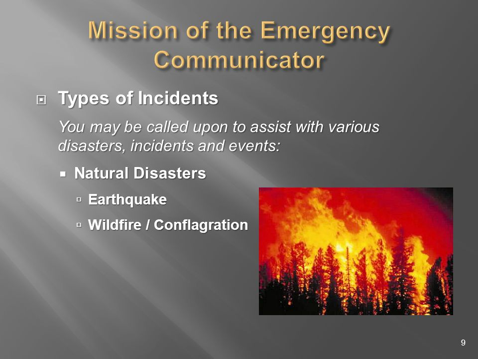 Types of Incidents Types of Incidents You may be called upon to assist with various disasters, incidents and events: Natural Disasters Natural Disasters Earthquake Earthquake Wildfire / Conflagration Wildfire / Conflagration 9