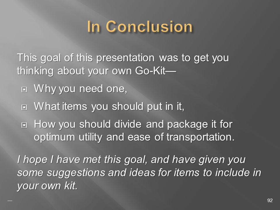 This goal of this presentation was to get you thinking about your own Go-Kit Why you need one, Why you need one, What items you should put in it, What items you should put in it, How you should divide and package it for optimum utility and ease of transportation.