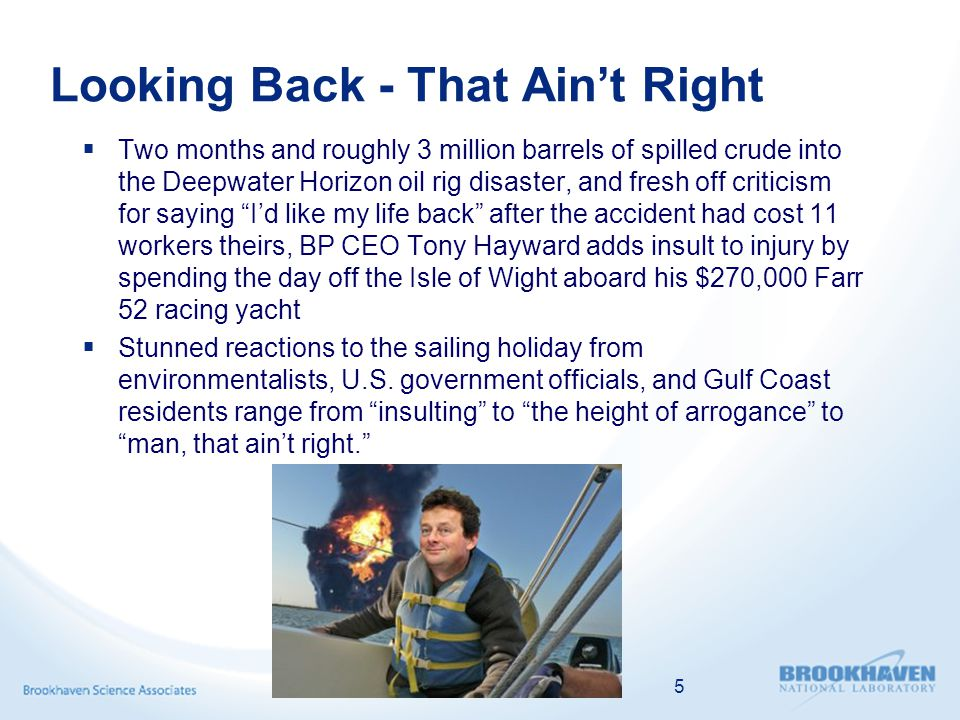 Looking Back - That Aint Right Two months and roughly 3 million barrels of spilled crude into the Deepwater Horizon oil rig disaster, and fresh off criticism for saying Id like my life back after the accident had cost 11 workers theirs, BP CEO Tony Hayward adds insult to injury by spending the day off the Isle of Wight aboard his $270,000 Farr 52 racing yacht Stunned reactions to the sailing holiday from environmentalists, U.S.