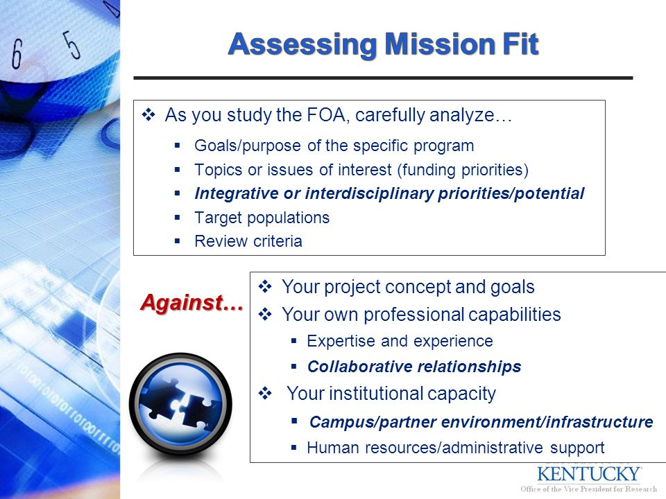 As you study the FOA, carefully analyze… Goals/purpose of the specific program Topics or issues of interest (funding priorities) Integrative or interdisciplinary priorities/potential Target populations Review criteriaAgainst… Your project concept and goals Your own professional capabilities Expertise and experience Collaborative relationships Your institutional capacity Campus/partner environment/infrastructure Human resources/administrative support