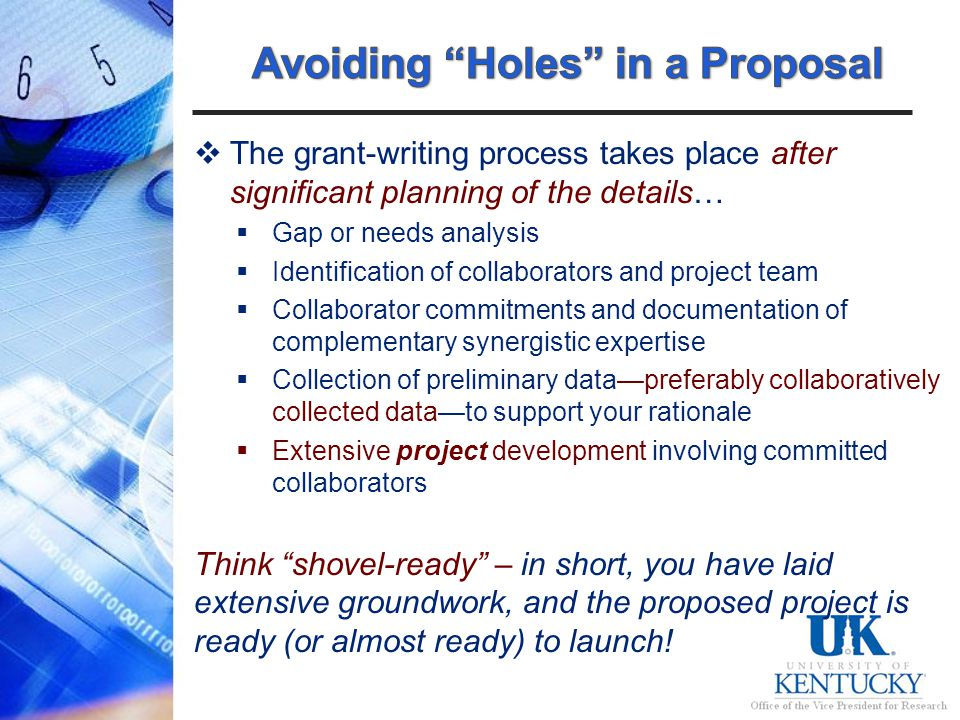 The grant-writing process takes place after significant planning of the details… Gap or needs analysis Identification of collaborators and project team Collaborator commitments and documentation of complementary synergistic expertise Collection of preliminary datapreferably collaboratively collected datato support your rationale Extensive project development involving committed collaborators Think shovel-ready – in short, you have laid extensive groundwork, and the proposed project is ready (or almost ready) to launch!