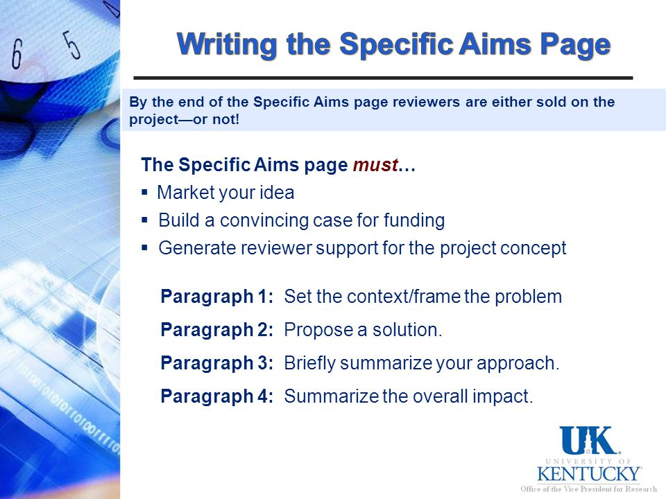 The Specific Aims page must… Market your idea Build a convincing case for funding Generate reviewer support for the project concept Paragraph 1: Set the context/frame the problem Paragraph 2: Propose a solution.