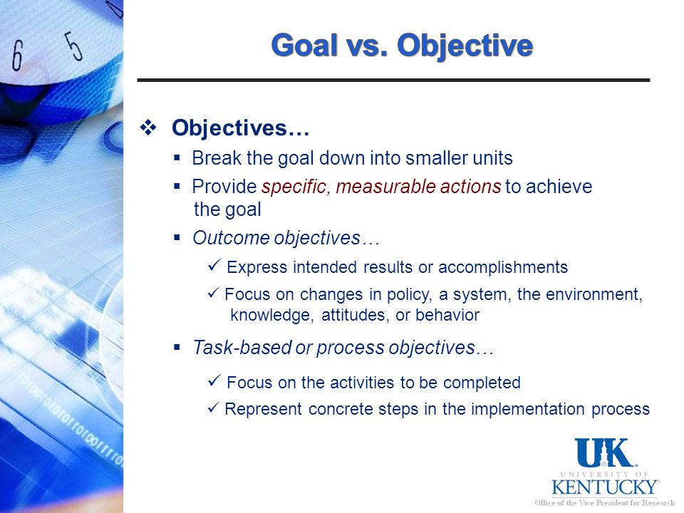 Objectives… Break the goal down into smaller units Provide specific, measurable actions to achieve the goal Outcome objectives… Express intended results or accomplishments Focus on changes in policy, a system, the environment, knowledge, attitudes, or behavior Task-based or process objectives… Focus on the activities to be completed Represent concrete steps in the implementation process