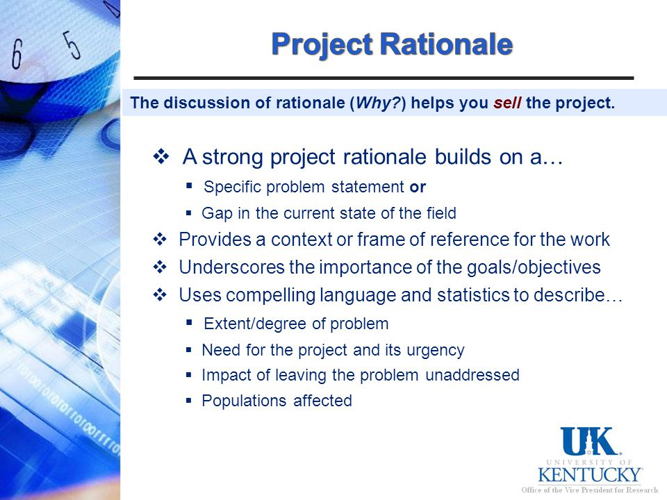 A strong project rationale builds on a… Specific problem statement or Gap in the current state of the field Provides a context or frame of reference for the work Underscores the importance of the goals/objectives Uses compelling language and statistics to describe… Extent/degree of problem Need for the project and its urgency Impact of leaving the problem unaddressed Populations affected The discussion of rationale (Why ) helps you sell the project.