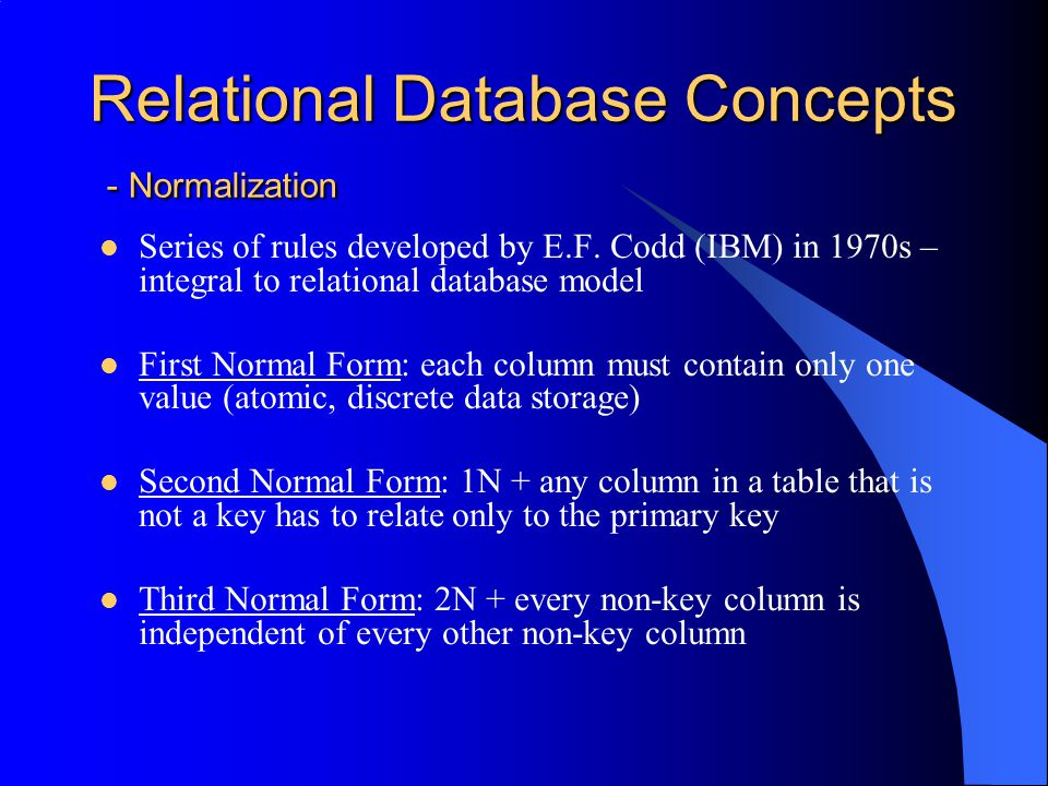 Relational Database Concepts - Normalization – First Normal Form Each column (field) must contain only one value: Identify any field that contains multiple pieces of information (ex address) Break up problem fields into separate fields (address1, city, state, zip)