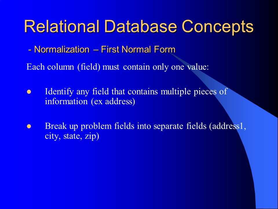 Relational Database Concepts - Normalization – Second Normal Form 1N + any non-key column independent of every other non-key Identify any fields that do not relate directly to the primary key.