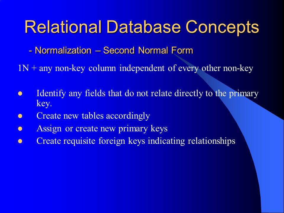 Relational Database Concepts - Normalization – Third Normal Form 2N + any non-key column independent of every other non-key Within a table, test to see whether any non-key field determines the value of another non-key field