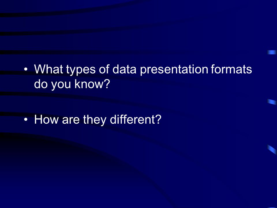 What types of data presentation formats do you know? How are they different?