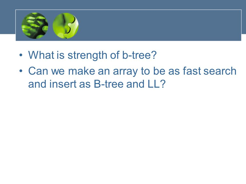 What is strength of b-tree Can we make an array to be as fast search and insert as B-tree and LL
