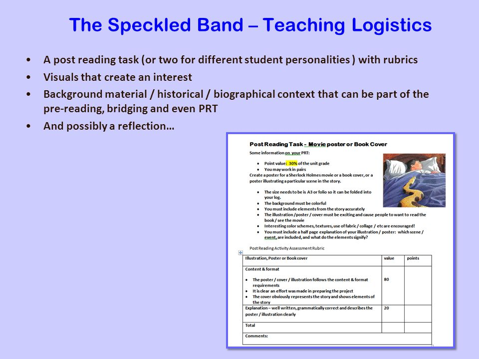 The Speckled Band – Teaching Logistics A post reading task (or two for different student personalities ) with rubrics Visuals that create an interest Background material / historical / biographical context that can be part of the pre-reading, bridging and even PRT And possibly a reflection…
