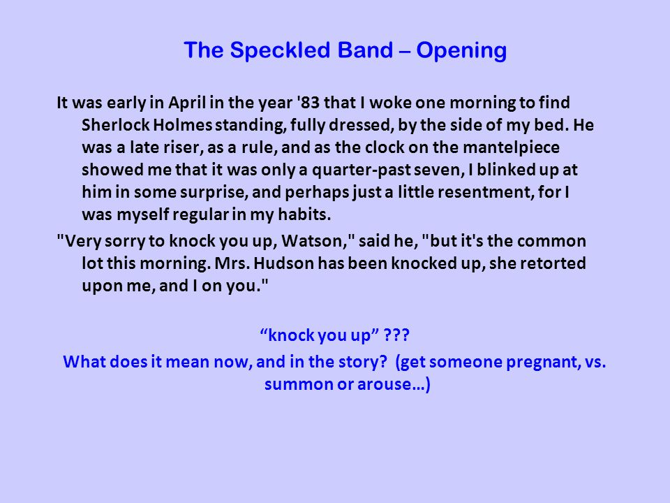 The Speckled Band – Opening It was early in April in the year 83 that I woke one morning to find Sherlock Holmes standing, fully dressed, by the side of my bed.