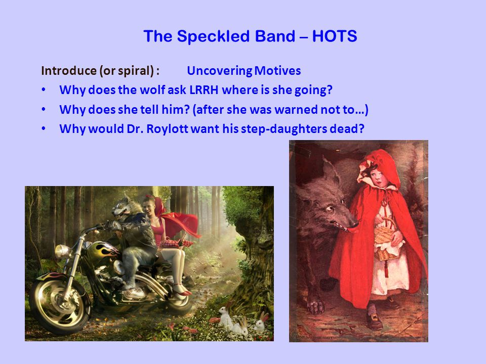 The Speckled Band – HOTS Introduce (or spiral) : Uncovering Motives Why does the wolf ask LRRH where is she going.